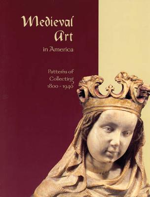 Medieval Art in America: Patterns of Collecting, 1800-1940 (Paperback)