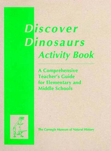 Discover Dinosaurs Activity Book: A Comprehensive Teacher's Guide for Elementary and Middle Schools - Carnegie Museum Discovery Series (Paperback)