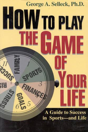 How to Play the Game of Your Life: A Guide to Success in Sports--and Life (Paperback)
