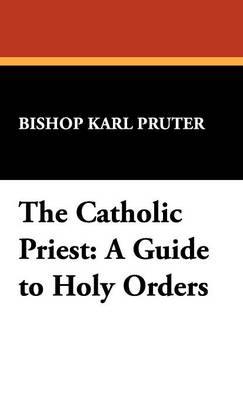 The Catholic Priest: A Guide to Holy Orders - St. Willibrord Studies in Philosophy and Religion, 2 (Hardback)