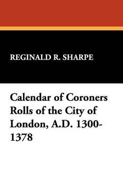 Calendar of Coroners Rolls of the City of London, A.D. 1300-1378 (Hardback)