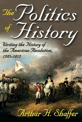 The Politics of History: Writing the History of the American Revolution, 1783-1815 (Hardback)