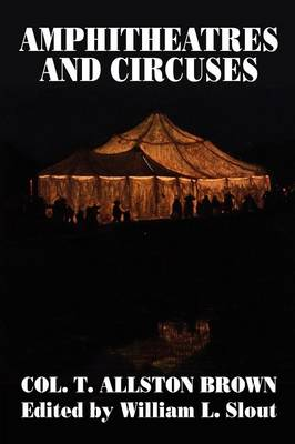 Amphitheatres and Circuses: A History from Their Earliest Date to 1861, with Sketches of Some of the Principal Performers - Clipper Studies in the Theatre, 9 (Paperback)