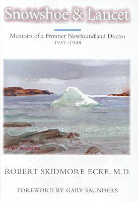 Snowshoe and Lancet: Memoirs of a Frontier Newfoundland Doctor, 1937-1947 (Hardback)