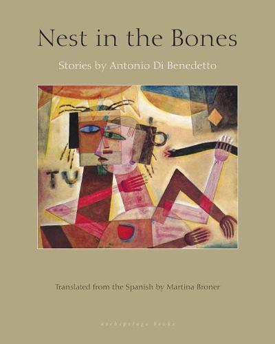 Nest In The Bones: Stories by Antonio Benedetto (Paperback)