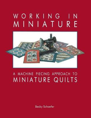 Working in Miniature: Machine Piecing Approach to Miniature Quilts (Paperback)