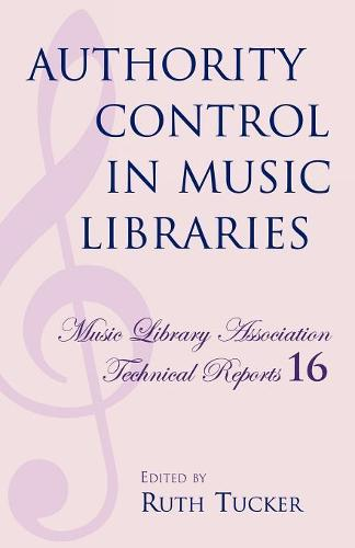 Authority Control in Music Libraries: Proceedings of the Music Library Association Preconference, March 5, 1985 - Music Library Association Technical Reports 16 (Paperback)