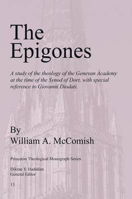 The Epigones: a Study of the Theology of the Genevan Academy at the Time of the Synod of Dort, with Special Reference to Giovanni Diodati (Paperback)