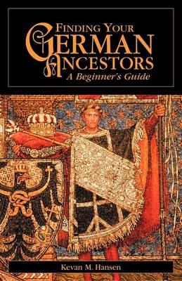 Finding Your German Ancestors: A Beginner's Guide - Finding Your Ancestors (Paperback)