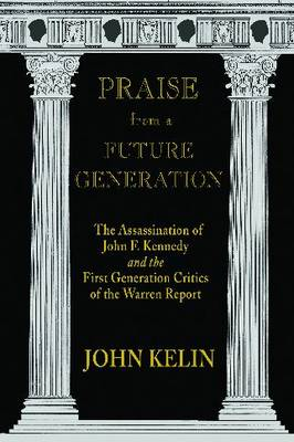 Praise from a Future Generation: The Assassination of John F. Kennedy and the First Generation Critics of the Warren Report (Hardback)