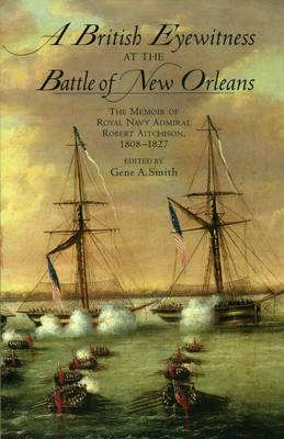 A British Eyewitness at the Battle of New Orleans: The Memoir of Royal Navy Admiral Robert Aitchison, 1808-1827 (Paperback)
