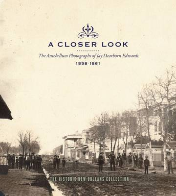 A Closer Look: The Antebellum Photographs of Jay Dearborn Edwards, 1858-1861: An Exhibition at the Historic New Orleans Collection, October 1, 2008-February 20, 2009 (Hardback)