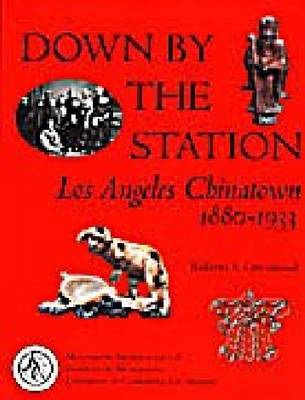 Down by the Station: Los Angeles Chinatown, 1880-1933 - Monumenta Archaeologica No. 18 (Hardback)