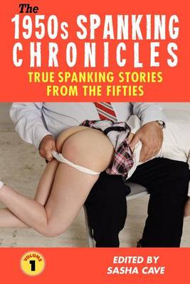 THE 1950s SPANKING CHRONICLES: TRUE SPANKING STORIES FROM THE FIFTIES, VOLUME 1: True Accounts from the Nineteen-Fifties, the Golden Age of Spanking: Erotic Spanking, Discipline Spanking, Punishment Spanking, Corporal Punishment, Domestic Discipline, OTK (Paperback)