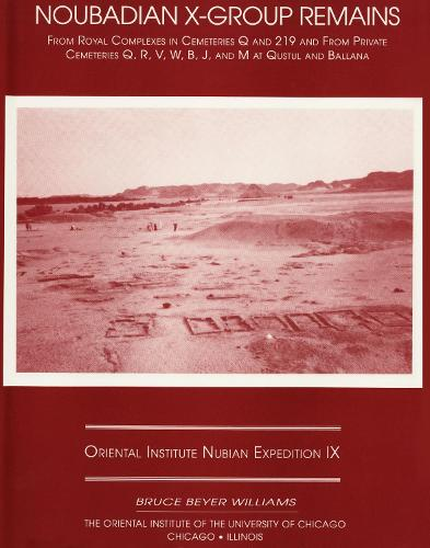 Excavations Between Abu Simbel and the Sudan Frontier, Part 9: Noubadian X-Group Remains from Royal Complexes in Cemeteries Q and 219 and Private Cemeteries Q, R, V, W, B, J, and M at Qustul and Ballana - ORIENTAL INSTITUTE NUBIAN EXPEDITION 9 (Hardback)