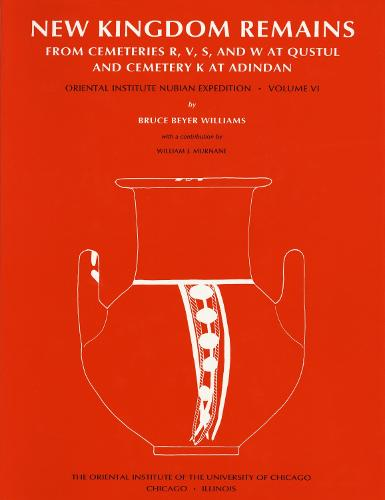 Excavations Between Abu Simbel and the Sudan Frontier, Part 6: New Kingdom Remains from Cemeteries R, V, S, and W at Qustul and Cemetery K at Adindan - ORIENTAL INSTITUTE NUBIAN EXPEDITION 6 (Hardback)