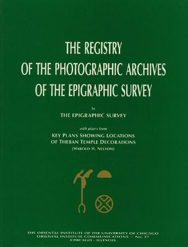 The Registry of the Photographic Archives of the Epigraphic Survey, with Plates from Key Plans Showing Locations of Theban Temple Decorations - Oriental Institute Communications 27 (Paperback)