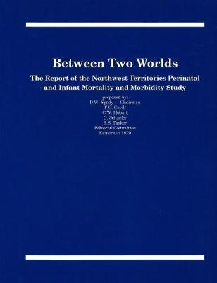 Between Two Worlds: The Report of the Northwest Territories Perinatal and Infant Mortality and Morbidity Study - Occasional Publications Series (Paperback)