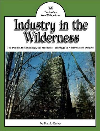 Industry in the Wilderness: The People, the Buildings, the Machines -- Heritage in Northwestern Ontario (Paperback)