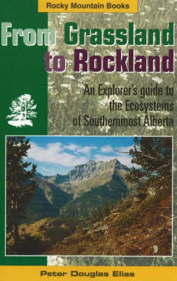 From Grassland to Rockland: An Explorer's Guide to the Ecosystems of Southernmost Alberta (Paperback)