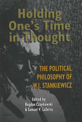Holding One's Time in Thought: The Political Philosophy of W J Stankiewicz (Hardback)