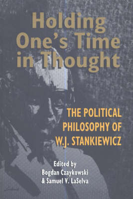 Holding One's Time in Thought: The Political Philosophy of W J Stankiewicz (Paperback)