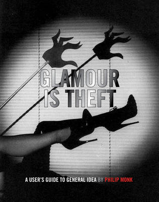 Glamour is Theft - A User's Guide to General Idea. Vol. 1: 1969-1978 (Hardback)