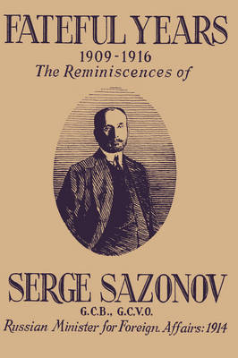Fateful Years 1909-1916 the Reminiscences of Serge Sazonov G.C.B., G.C.V.O. Russian Minister for Foreign Affairs: 1914 (Paperback)