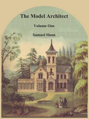 The Model Architect: A Series of Original Designs for Cottages, Villas, Suburban Residences, Etc., Vol. 1 (Paperback)