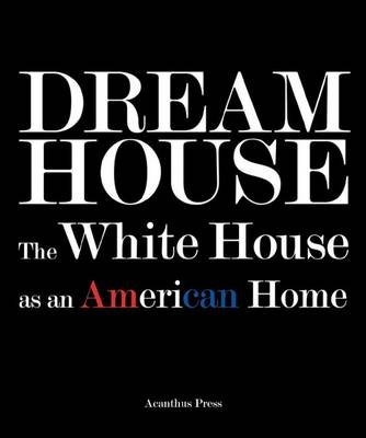 Dream House: The White House as an American Home (Hardback)