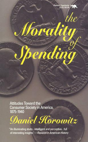 The Morality of Spending: Attitudes Toward the Consumer Society in America 1875-1940 (Paperback)