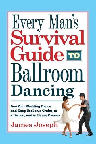 Every Man's Survival Guide to Ballroom Dancing: Ace Your Wedding Dance and Keep Cool on a Cruise, at a Formal, and in Dance Classes (Paperback)