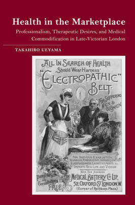 Health in the Marketplace: Professionalism, Therapeutic Desires, and Medical Commodification in Late-Victorian London (Hardback)