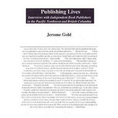 Publishing Lives: Interviews with Independent Book Publishers in the Pacific Northwest and British Columbia (Hardback)