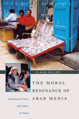 The Moral Resonance of Arab Media - Audiocassette Poetry and Culture in Yemen (Paperback)