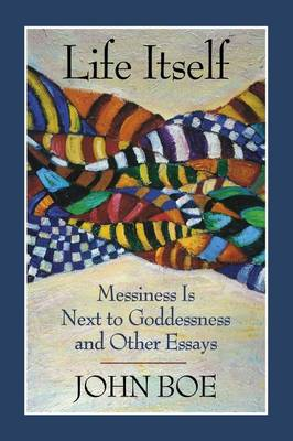 Life Itself: Messiness is Next to Goddessness and Other Essays (Paperback)