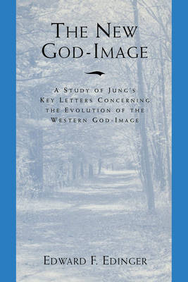 The New God-Image: A Study of Jungs Key Letters Concerning the Evolution of the Western God-Image (Paperback)