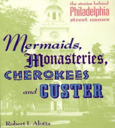 Mermaids, Monasteries, Cherokees and Custer: The Stories Behind Philadelphia Street Names (Paperback)