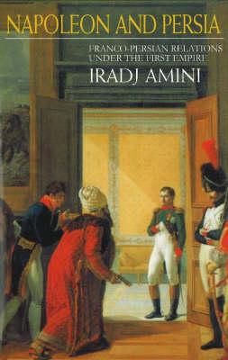 Napoleon & Persia: Franco-Persian Relations Under the First Empire (Hardback)