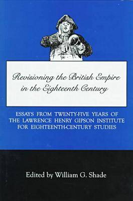 Revisioning British Empire in the Eighteenth Century: Essays from Twenty-Five Years of the Lawrence Henry Gipson Institute for Eighteenth Century Studies (Hardback)