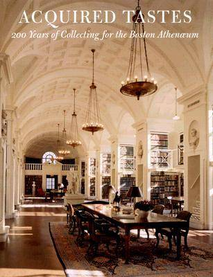 Acquired Tastes: Two Hundred Years of Collecting for the Boston Athenaeum (Hardback)