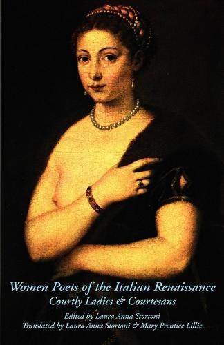 Women Poets of the Italian Renaissance: Courtly Ladies & Courtesans (Paperback)