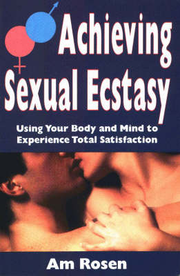 Achieving Sexual Ecstacy: Using Your Body and Mind to Experience Total Satisfaction (Paperback)
