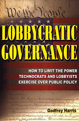 Lobbycratic Governance: How to Limit the Power Technocrats & Lobbyists Exercise Over Public Policy (Paperback)