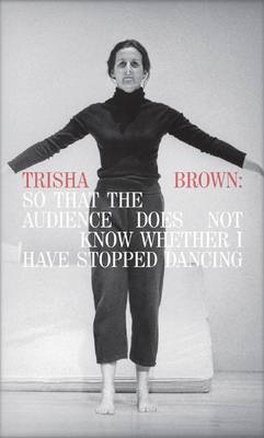 Trisha Brown: So That the Audience Does Not Know Whether I Have Stopped Dancing (Hardback)