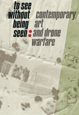 To See Without Being Seen: Contemporary Art and Drone Warfare (Paperback)