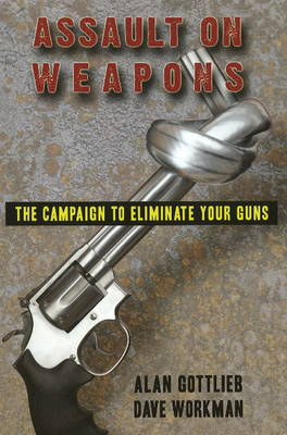 Assault on Weapons: The Campaign to Eliminate Your Guns (Paperback)