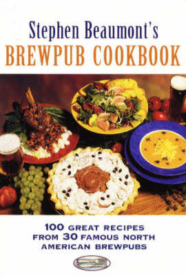 Stephen Beaumont's BrewPub Cookbook: 100 Great Recipes from 30 Famous American BrewPubs (Paperback)