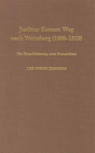 Justinus Kerners Weg Nach Weinsberg (1809-1819): Die Entpolitisierung Eines Romantikers (Hardback)