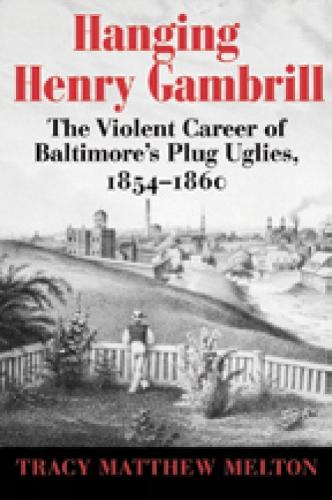 Hanging Henry Gambrill: The Violent Career of Baltimore's Plug Uglies, 1854-1860 (Paperback)